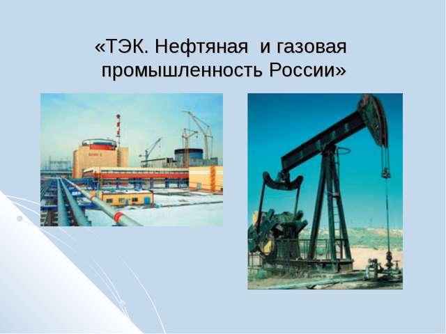 «ТЭК. Нефтяная и газовая промышленность России»