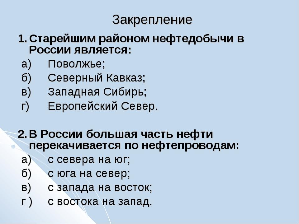 Закрепление 1.Старейшим районом нефтедобычи в России является: а)Поволжье;...