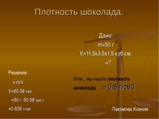 Плотность шоколада. Дано: m=50 г V=11.5х3.5х1.5 куб.см. ρ =? Решение: ρ= m/v