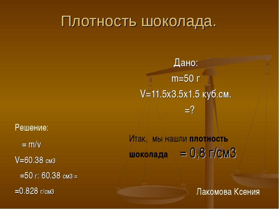 Плотность шоколада. Дано: m=50 г V=11.5х3.5х1.5 куб.см. ρ =? Решение: ρ= m/v...