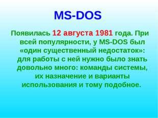 MS-DOS Появилась 12 августа 1981 года. При всей популярности, у MS-DOS был «о