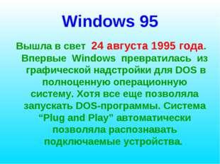 Windows 95 Вышла в свет 24 августа 1995 года. Впервые Windows превратилась из