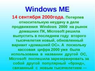 Windows ME 14 сентября 2000года. Потерпев относительную неудачу в деле продви