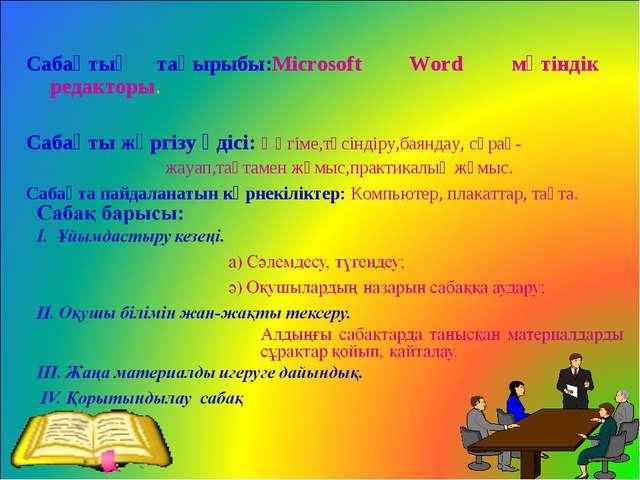 Сабақтың тақырыбы:Microsoft Word мәтіндік редакторы. Сабақты жүргiзу әдiсi:...