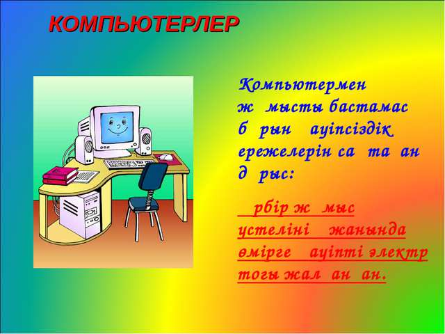 КОМПЬЮТЕРЛЕР Компьютермен жұмысты бастамас бұрын қауіпсіздік ережелерін сақта...