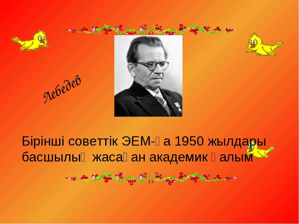 Бірінші советтік ЭЕМ-ға 1950 жылдары басшылық жасаған академик ғалым Лебедев