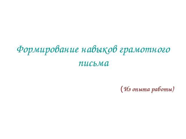 Формирование навыков грамотного письма (Из опыта работы)