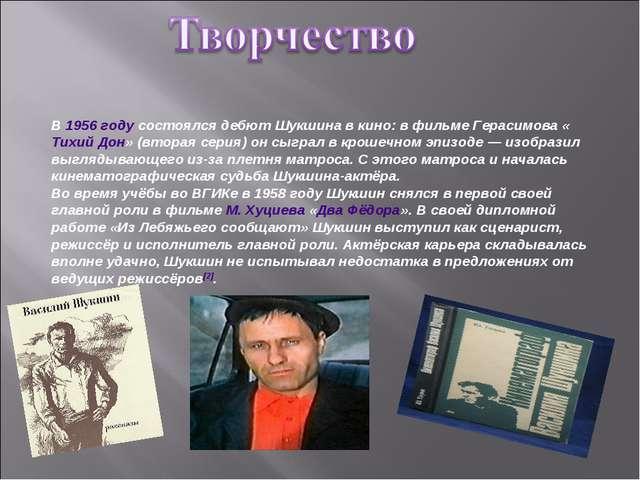 В 1956 году состоялся дебют Шукшина в кино: в фильме Герасимова «Тихий Дон» (...