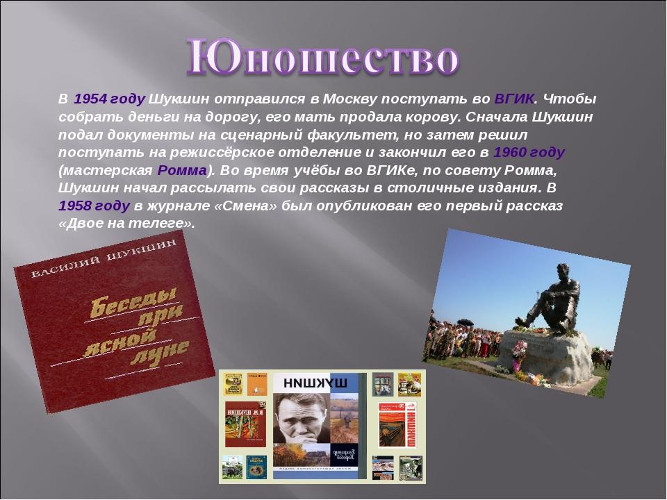 В 1954 году Шукшин отправился в Москву поступать во ВГИК. Чтобы собрать деньг...