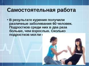 Самостоятельная работа В результате курения получили различные заболевания 60