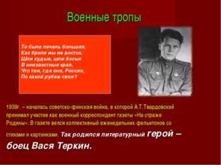 Военные тропы 1939г. – началась советско-финская война, в которой А.Т.Твардов