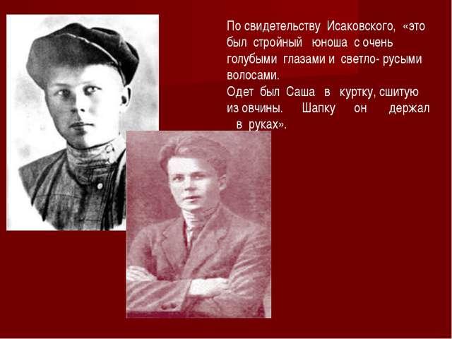 По свидетельству Исаковского, «это был стройный юноша с очень голубыми глазам...