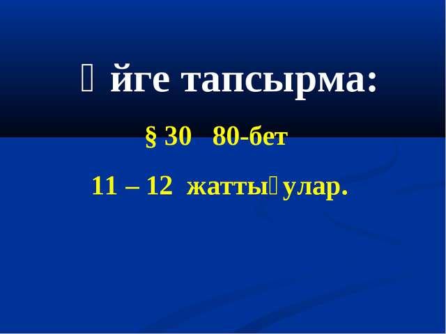 Үйге тапсырма: § 30 80-бет 11 – 12 жаттығулар.