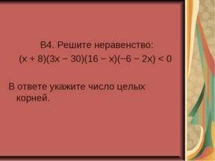 B4. Решите неравенство: (x + 8)(3x − 30)(16 − x)(−6 − 2x) < 0 В ответе укажи