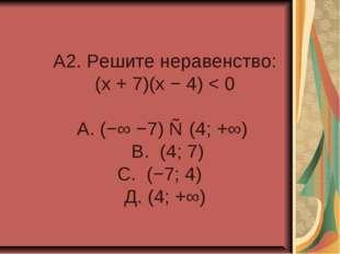 A2. Решите неравенство: (x + 7)(x − 4) < 0 А. (−∞ −7) ∪ (4; +∞) В. (4; 7) С.