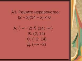 A3. Решите неравенство: (2 + x)(14 − x) < 0 А. (−∞ −2) ∪ (14; +∞) В. (2; 14)