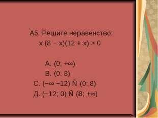A5. Решите неравенство: x (8 − x)(12 + x) > 0 А. (0; +∞) В. (0; 8) С. (−∞ −1