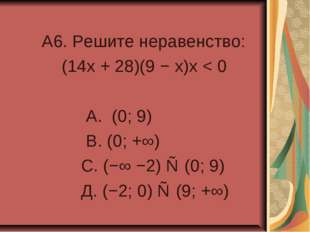 A6. Решите неравенство: (14x + 28)(9 − x)x < 0 А. (0; 9) В. (0; +∞) С. (−∞ −