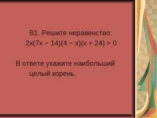 B1. Решите неравенство: 2x(7x − 14)(4 − x)(x + 24) > 0 В ответе укажите наиб