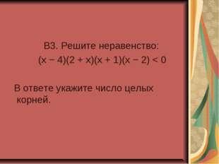 B3. Решите неравенство: (x − 4)(2 + x)(x + 1)(x − 2) < 0 В ответе укажите чи