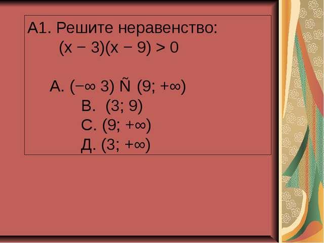 A1. Решите неравенство: (x − 3)(x − 9) > 0 А. (−∞ 3) ∪ (9; +∞) В. (3; 9) С. (...