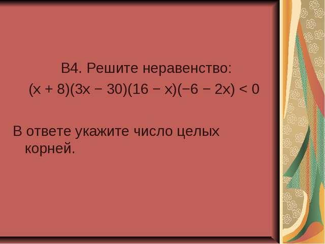 B4. Решите неравенство: (x + 8)(3x − 30)(16 − x)(−6 − 2x) < 0 В ответе укажи...