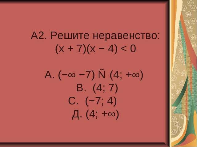 A2. Решите неравенство: (x + 7)(x − 4) < 0 А. (−∞ −7) ∪ (4; +∞) В. (4; 7) С....
