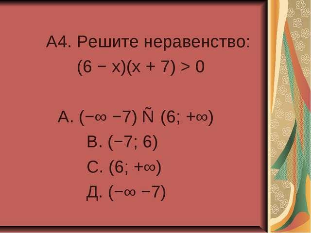 A4. Решите неравенство: (6 − x)(x + 7) > 0 А. (−∞ −7) ∪ (6; +∞) В. (−7; 6) С...