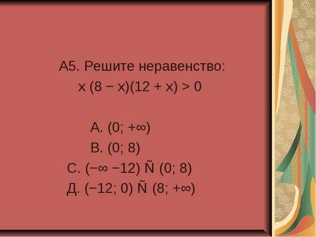 A5. Решите неравенство: x (8 − x)(12 + x) > 0 А. (0; +∞) В. (0; 8) С. (−∞ −1...