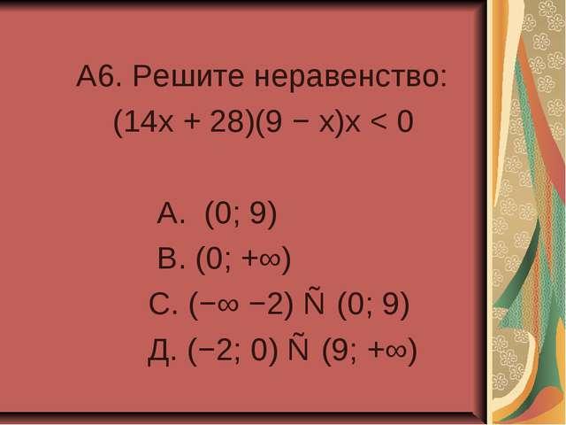 A6. Решите неравенство: (14x + 28)(9 − x)x < 0 А. (0; 9) В. (0; +∞) С. (−∞ −...