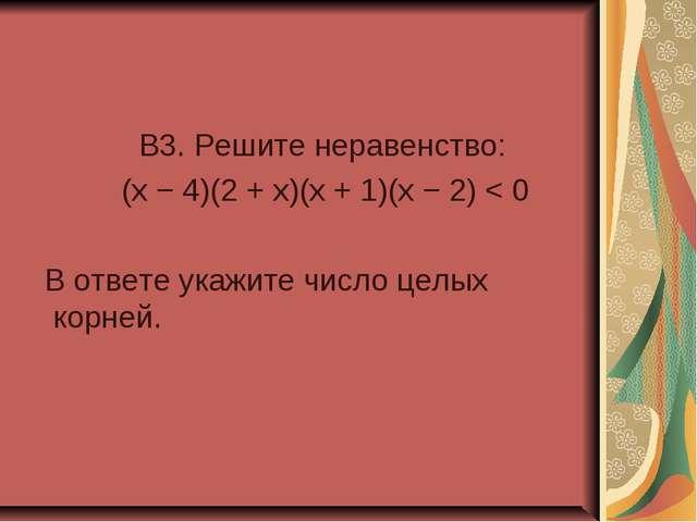 B3. Решите неравенство: (x − 4)(2 + x)(x + 1)(x − 2) < 0 В ответе укажите чи...