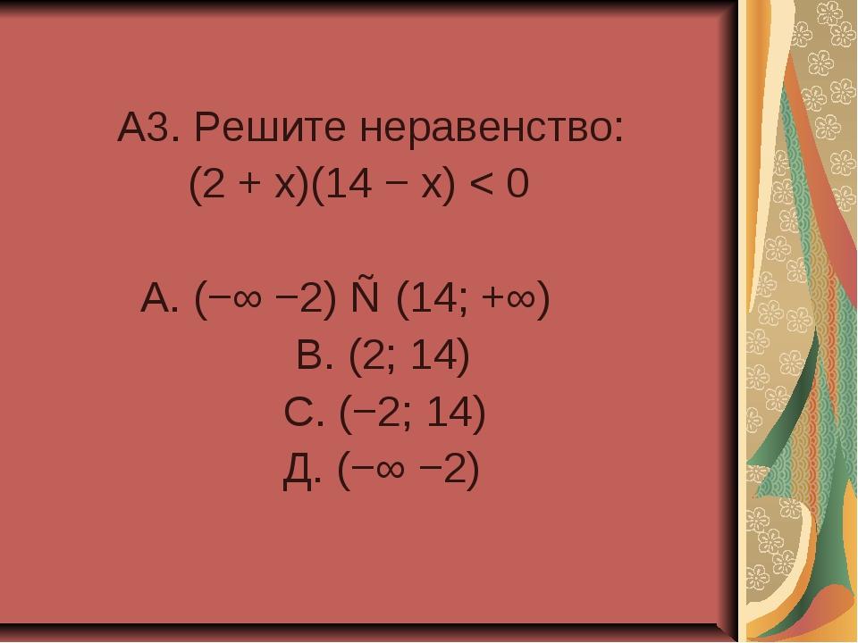 A3. Решите неравенство: (2 + x)(14 − x) < 0 А. (−∞ −2) ∪ (14; +∞) В. (2; 14)...