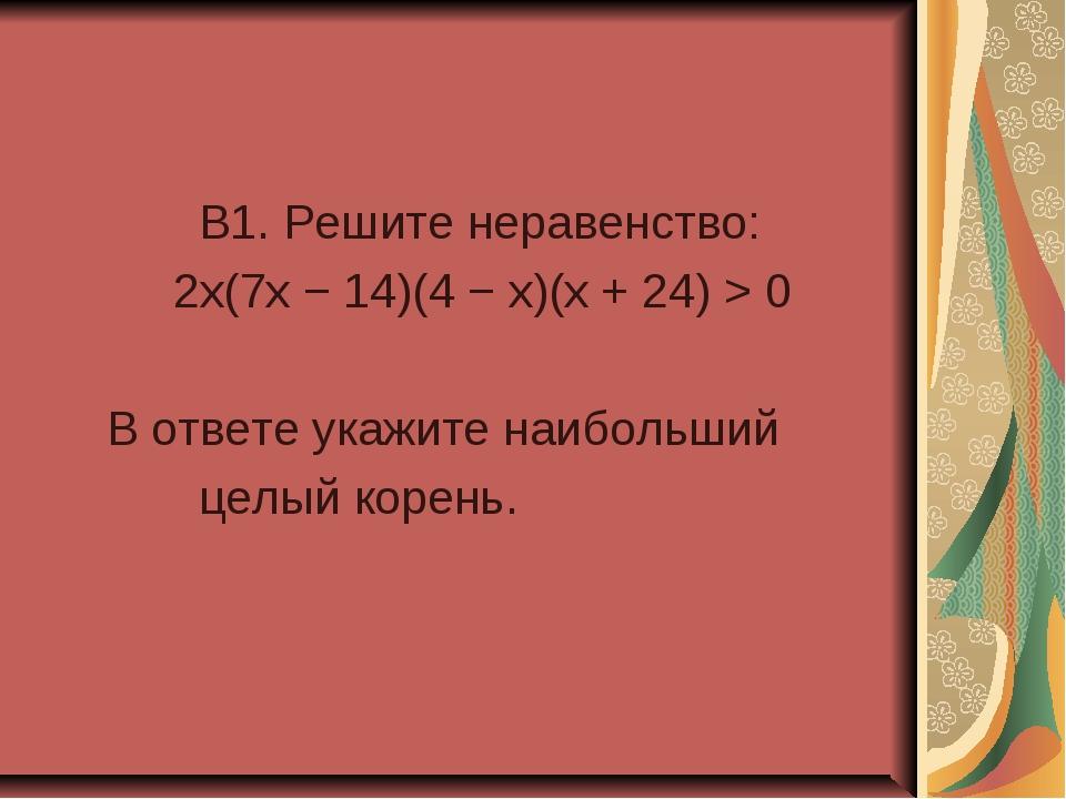 B1. Решите неравенство: 2x(7x − 14)(4 − x)(x + 24) > 0 В ответе укажите наиб...