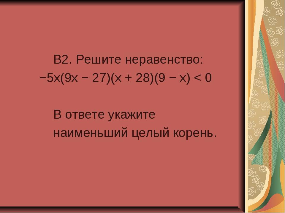 B2. Решите неравенство: −5x(9x − 27)(x + 28)(9 − x) < 0 В ответе укажите наи...