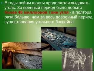В годы войны шахты продолжали выдавать уголь. За военный период было добыто б