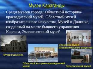 Музеи Караганды Среди музеев города: Областной историко-краеведческий музей,