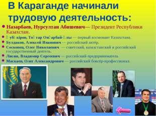 В Караганде начинали трудовую деятельность: Назарбаев, Нурсултан Абишевич— Пр