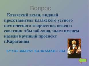 Вопрос Казахский акын, видный представитель казахского устного поэтического т