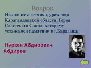 Вопрос Назови имя летчика, уроженца Карагандинской области, Героя Советского