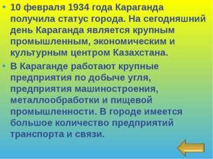 10 февраля 1934 года Караганда получила статус города. На сегодняшний день Ка