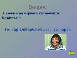 Вопрос Назови имя первого космонавта Казахстана Тоқтар Онғарбай-ұлыӘубӘкiров