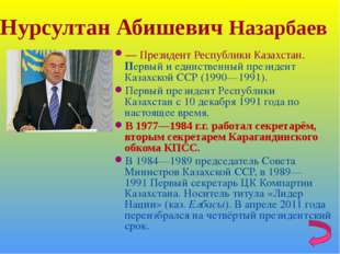 Нурсултан Абишевич Назарбаев — Президент Республики Казахстан. Первый и единс