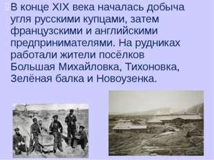 В конце XIX века началась добыча угля русскими купцами, затем французскими и