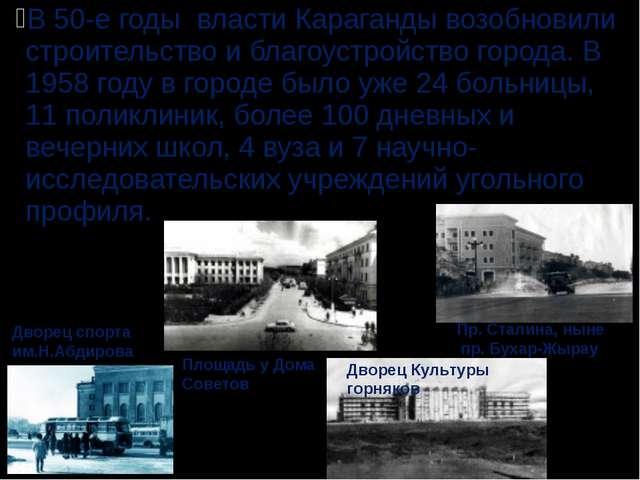 В 50-е годы власти Караганды возобновили строительство и благоустройство горо...