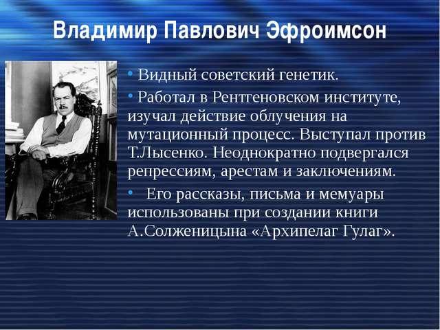 Владимир Павлович Эфроимсон Видный советский генетик. Работал в Рентгеновском...