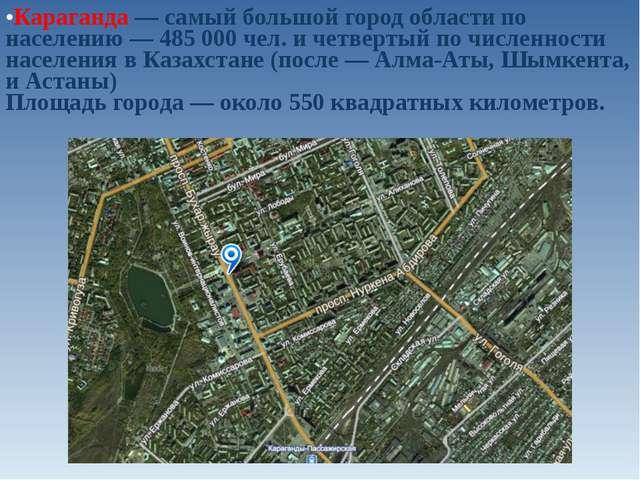 Караганда — самый большой город области по населению — 485 000 чел. и четверт...