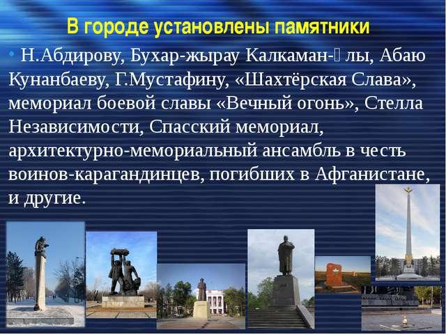 В городе установлены памятники Н.Абдирову,Бухар-жырау Калкаман-ұлы,Абаю Кун...