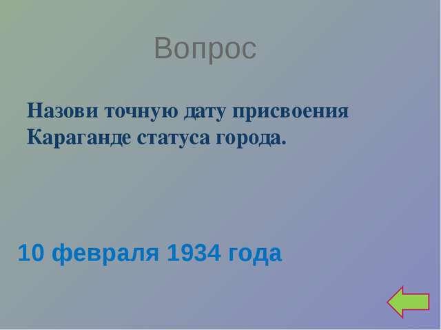 Вопрос Назови точную дату присвоения Караганде статуса города. 10 февраля 193...