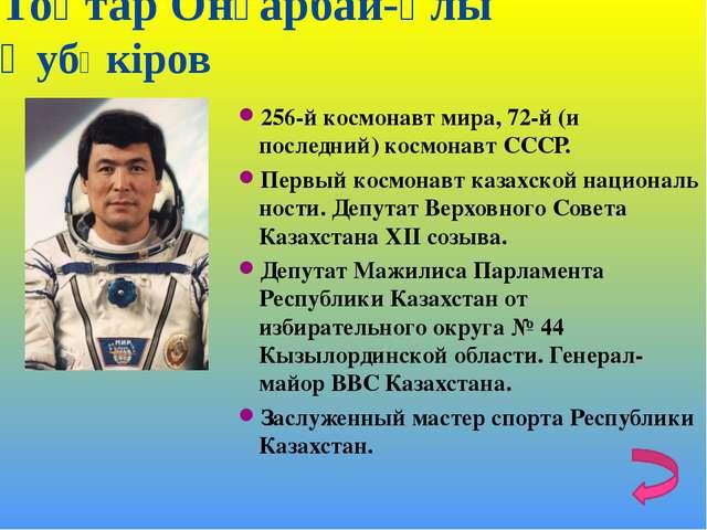 Тоқтар Онғарбай-ұлы ӘубӘкiров 256-й космонавт мира, 72-й (и последний) космон...