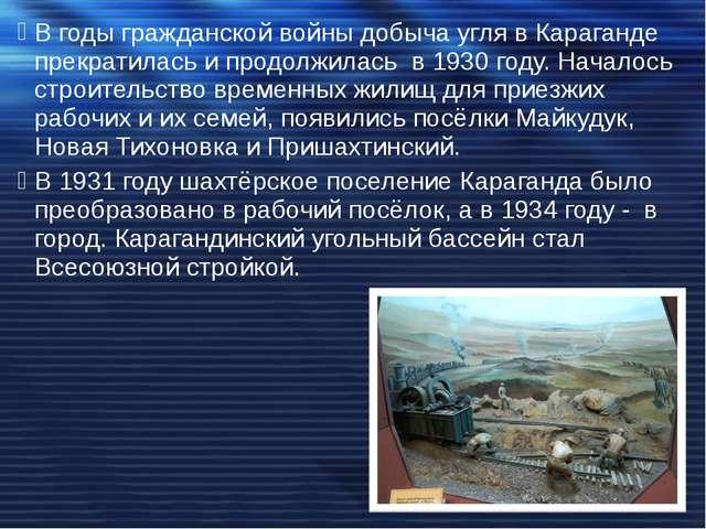 Вгоды гражданской войны добыча угля в Караганде прекратилась и продолжилась...
